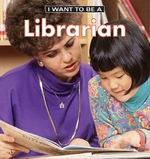 Book cover of I WANT TO BE A LIBRARIAN