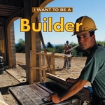 Book cover of I WANT TO BE A BUILDER