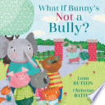 Book cover of WHAT IF BUNNY'S NOT A BULLY